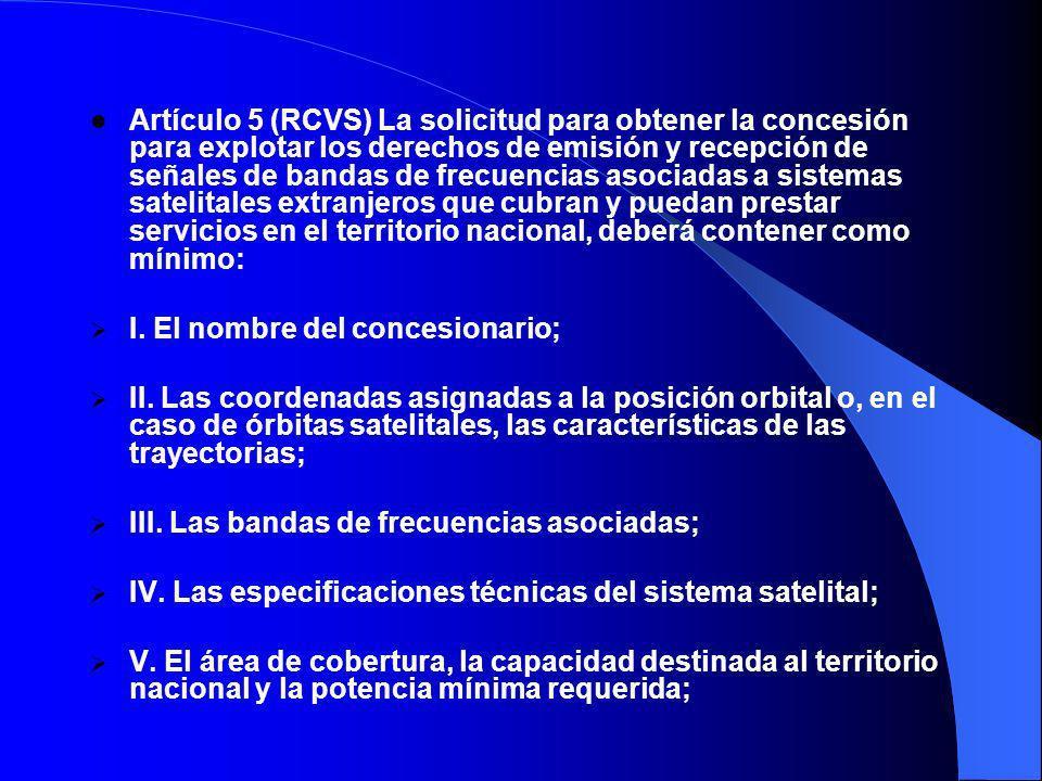 Artículo 5 (RCVS) La solicitud para obtener la concesión para explotar los derechos de emisión y recepción de señales de bandas de frecuencias asociadas a sistemas satelitales extranjeros que cubran y puedan prestar servicios en el territorio nacional, deberá contener como mínimo: