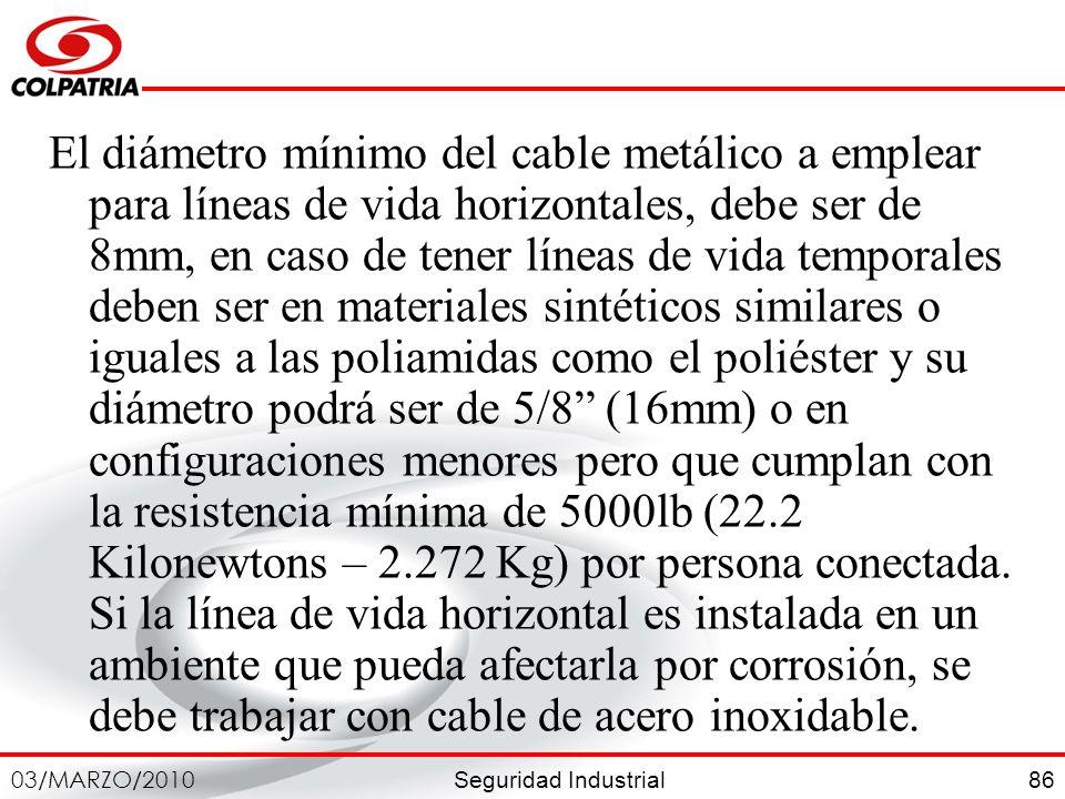 El diámetro mínimo del cable metálico a emplear para líneas de vida horizontales, debe ser de 8mm, en caso de tener líneas de vida temporales deben ser en materiales sintéticos similares o iguales a las poliamidas como el poliéster y su diámetro podrá ser de 5/8 (16mm) o en configuraciones menores pero que cumplan con la resistencia mínima de 5000lb (22.2 Kilonewtons – 2.272 Kg) por persona conectada.