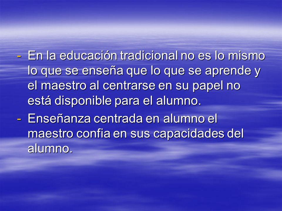 En la educación tradicional no es lo mismo lo que se enseña que lo que se aprende y el maestro al centrarse en su papel no está disponible para el alumno.