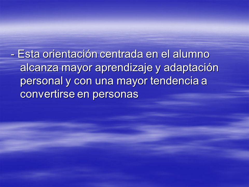 - Esta orientación centrada en el alumno alcanza mayor aprendizaje y adaptación personal y con una mayor tendencia a convertirse en personas