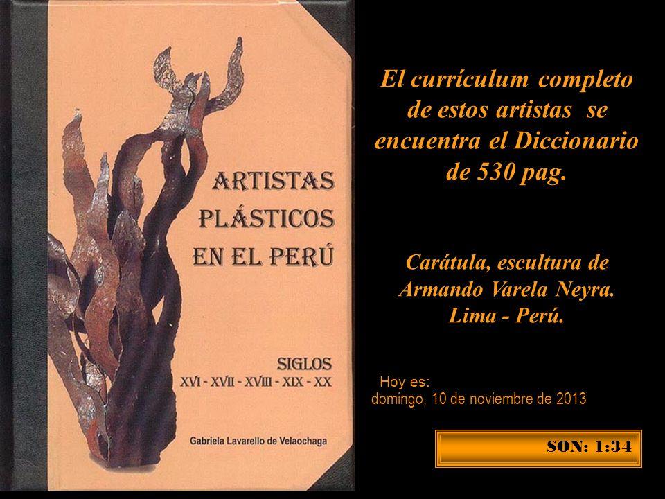 El currículum completo de estos artistas se encuentra el Diccionario de 530 pag. Carátula, escultura de Armando Varela Neyra. Lima - Perú.