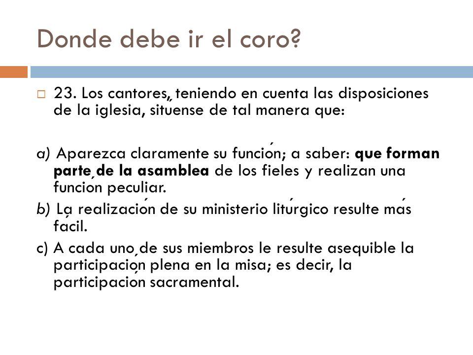 Donde debe ir el coro 23. Los cantores, teniendo en cuenta las disposiciones de la iglesia, sitúense de tal manera que:
