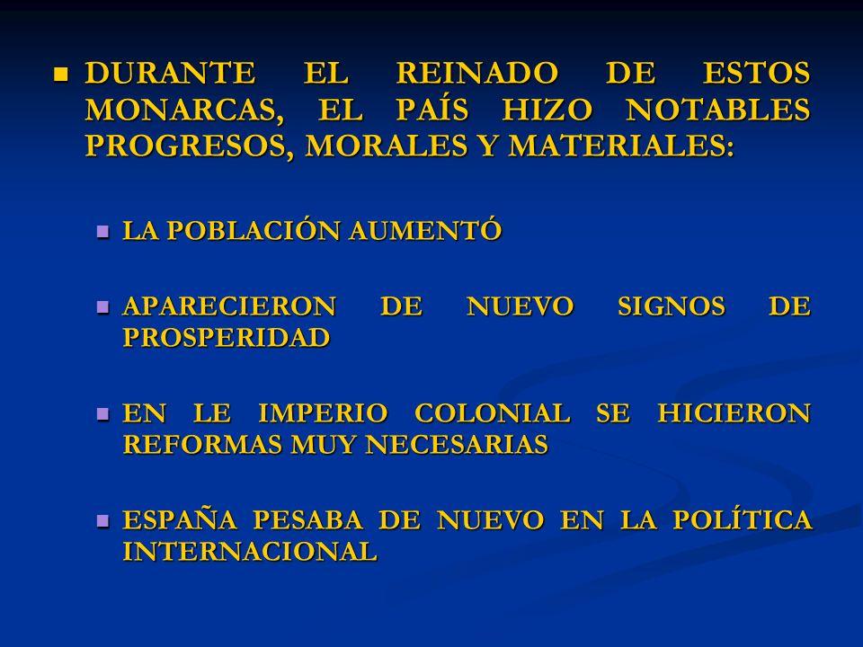 DURANTE EL REINADO DE ESTOS MONARCAS, EL PAÍS HIZO NOTABLES PROGRESOS, MORALES Y MATERIALES: