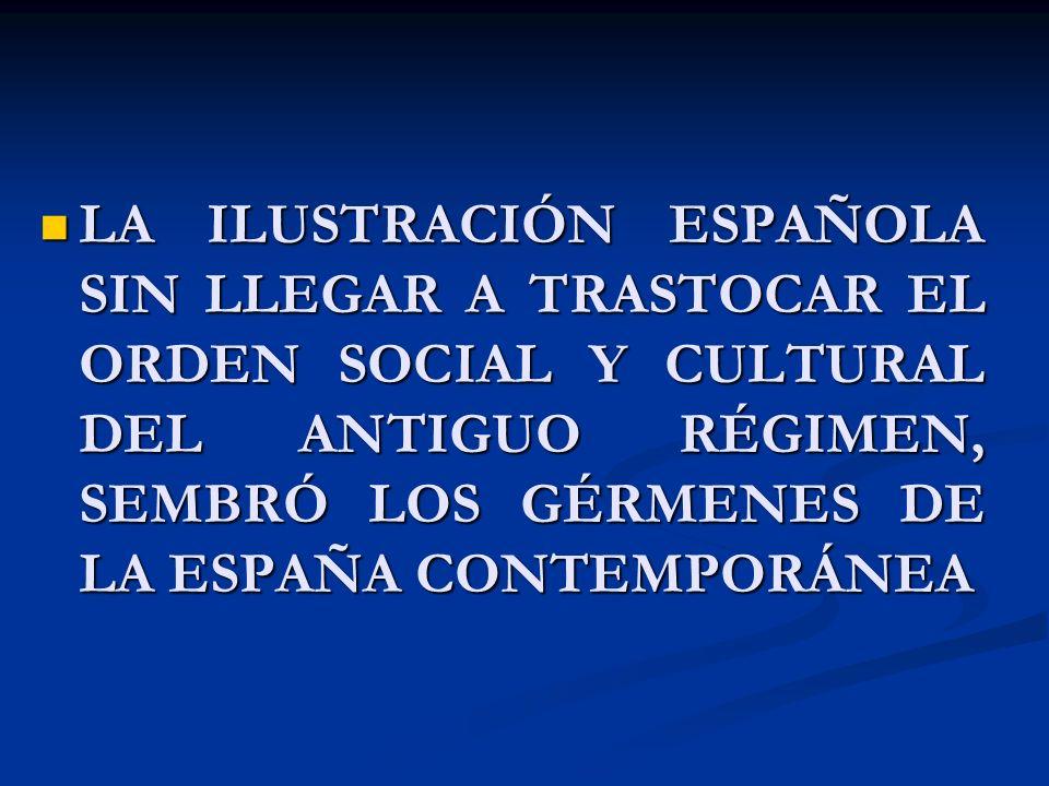 LA ILUSTRACIÓN ESPAÑOLA SIN LLEGAR A TRASTOCAR EL ORDEN SOCIAL Y CULTURAL DEL ANTIGUO RÉGIMEN, SEMBRÓ LOS GÉRMENES DE LA ESPAÑA CONTEMPORÁNEA