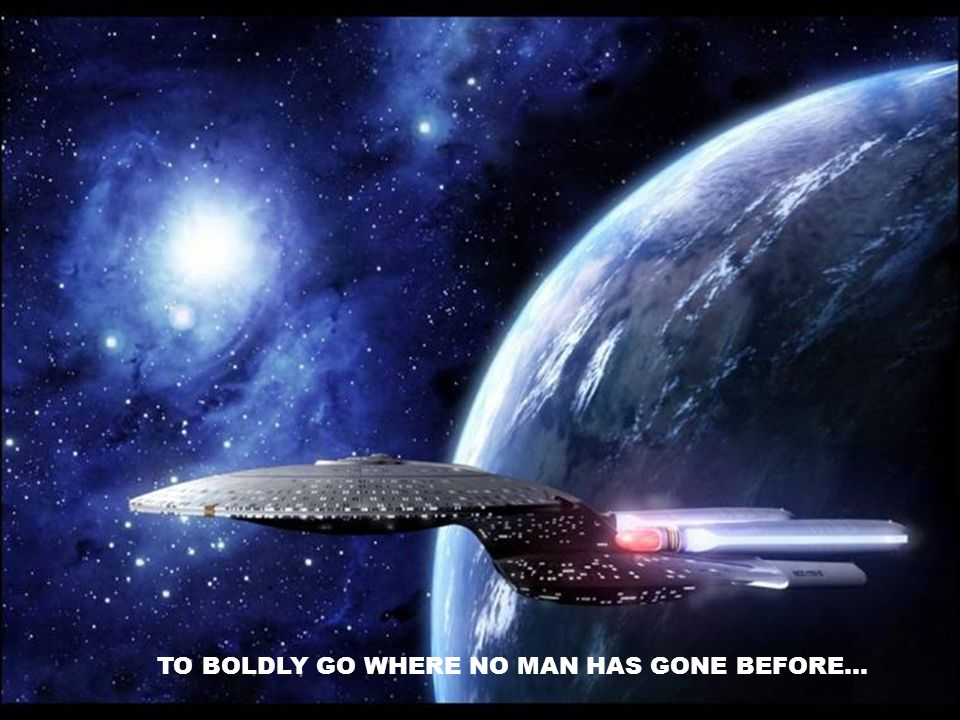 TO BOLDLY GO WHERE NO MAN HAS GONE BEFORE…