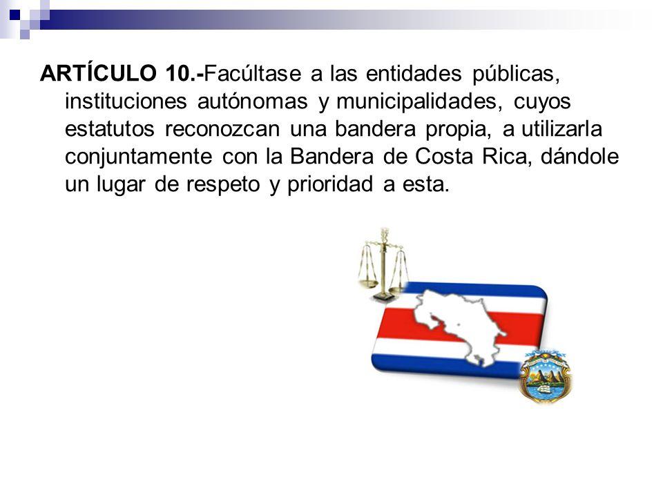 ARTÍCULO 10.-Facúltase a las entidades públicas, instituciones autónomas y municipalidades, cuyos estatutos reconozcan una bandera propia, a utilizarla conjuntamente con la Bandera de Costa Rica, dándole un lugar de respeto y prioridad a esta.