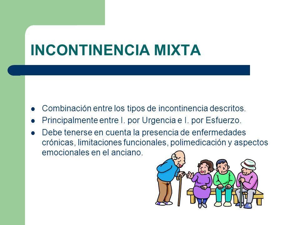 INCONTINENCIA MIXTA Combinación entre los tipos de incontinencia descritos. Principalmente entre I. por Urgencia e I. por Esfuerzo.