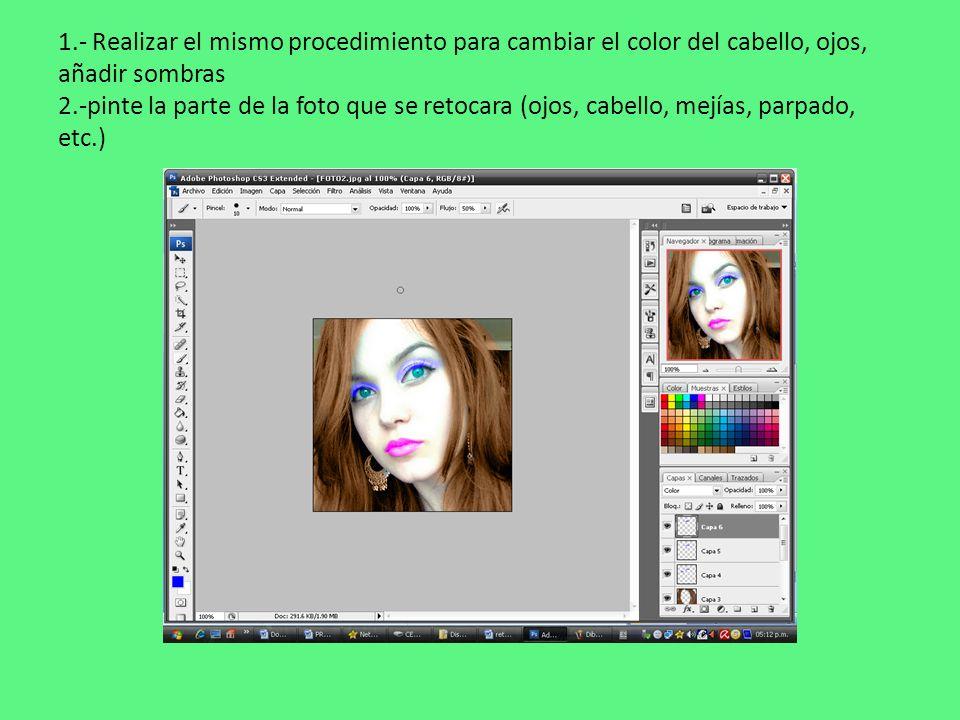 1.- Realizar el mismo procedimiento para cambiar el color del cabello, ojos, añadir sombras 2.-pinte la parte de la foto que se retocara (ojos, cabello, mejías, parpado, etc.)
