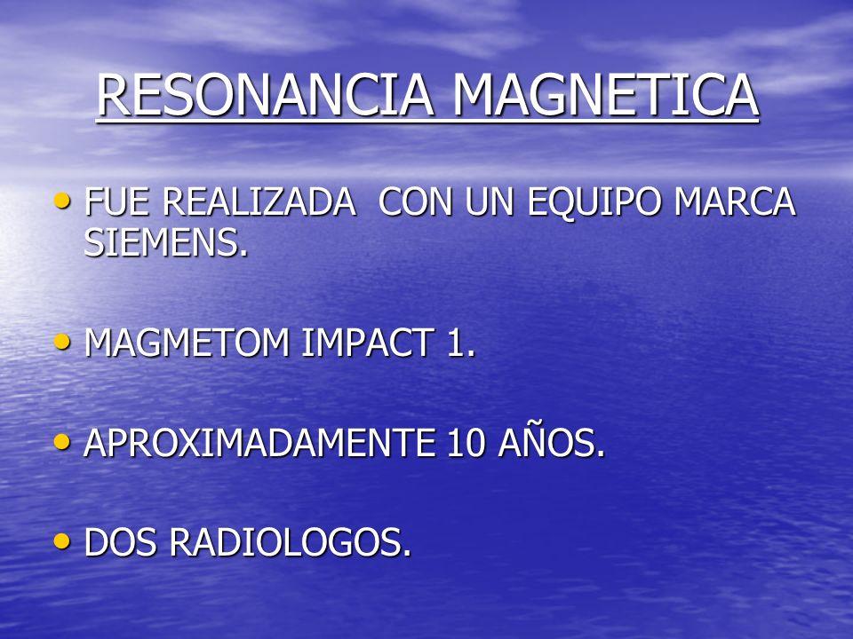 RESONANCIA MAGNETICA FUE REALIZADA CON UN EQUIPO MARCA SIEMENS.