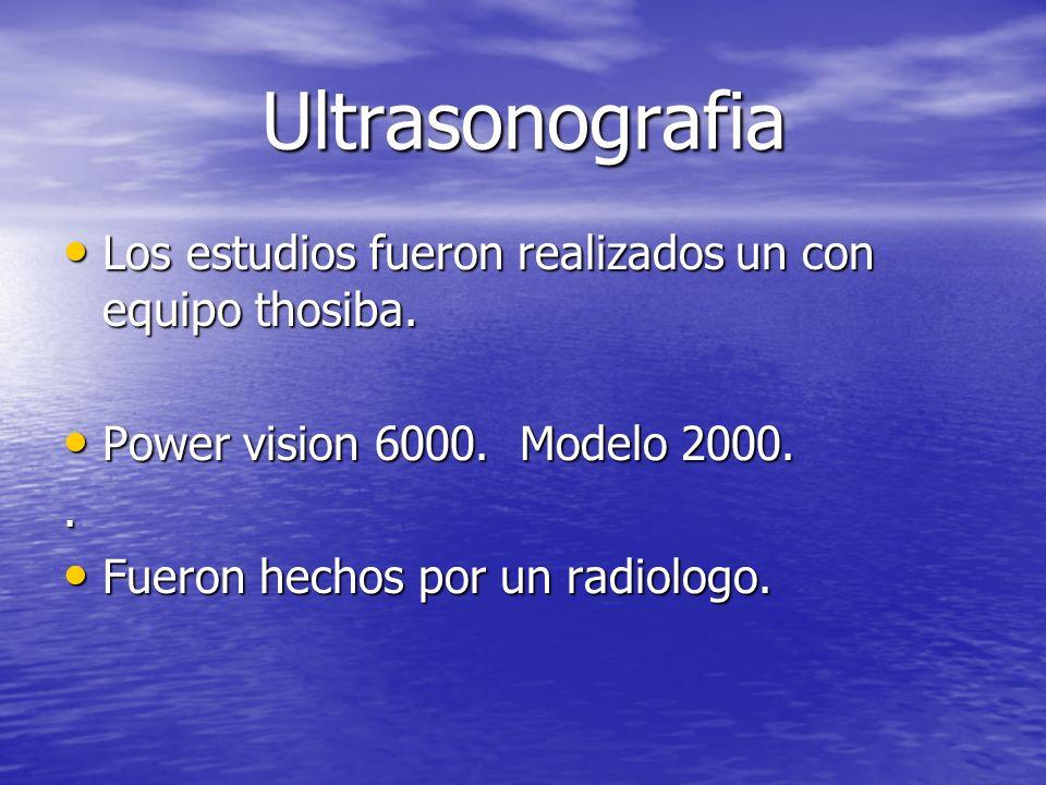 Ultrasonografia Los estudios fueron realizados un con equipo thosiba.
