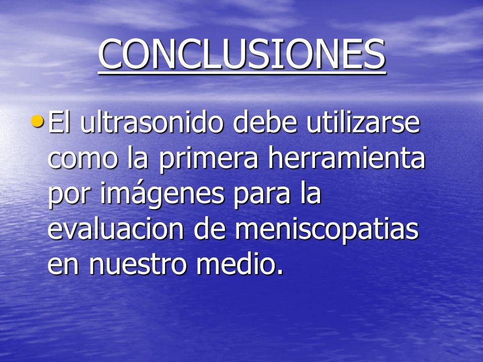 CONCLUSIONESEl ultrasonido debe utilizarse como la primera herramienta por imágenes para la evaluacion de meniscopatias en nuestro medio.