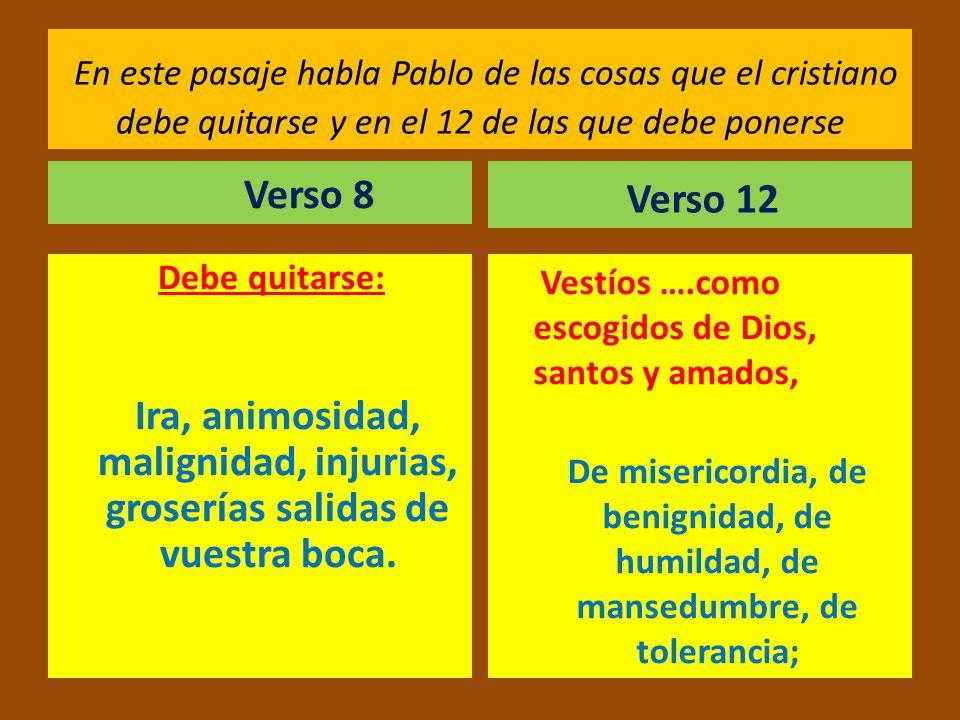 En este pasaje habla Pablo de las cosas que el cristiano debe quitarse y en el 12 de las que debe ponerse