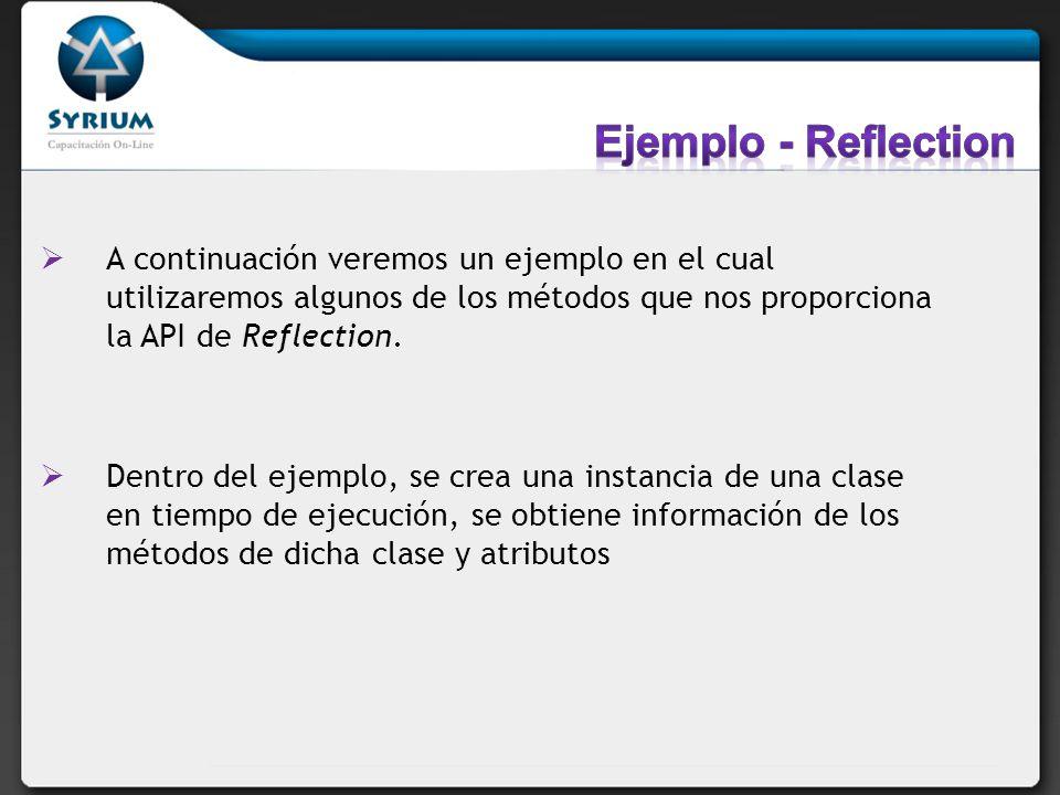 Ejemplo - Reflection A continuación veremos un ejemplo en el cual utilizaremos algunos de los métodos que nos proporciona la API de Reflection.