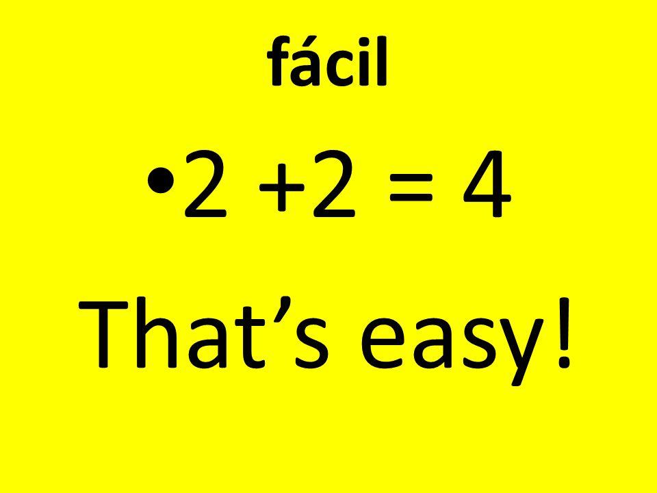 fácil 2 +2 = 4 That's easy!