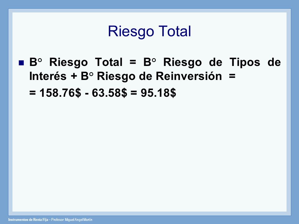 Riesgo Total B° Riesgo Total = B° Riesgo de Tipos de Interés + B° Riesgo de Reinversión = = 158.76$ - 63.58$ = 95.18$