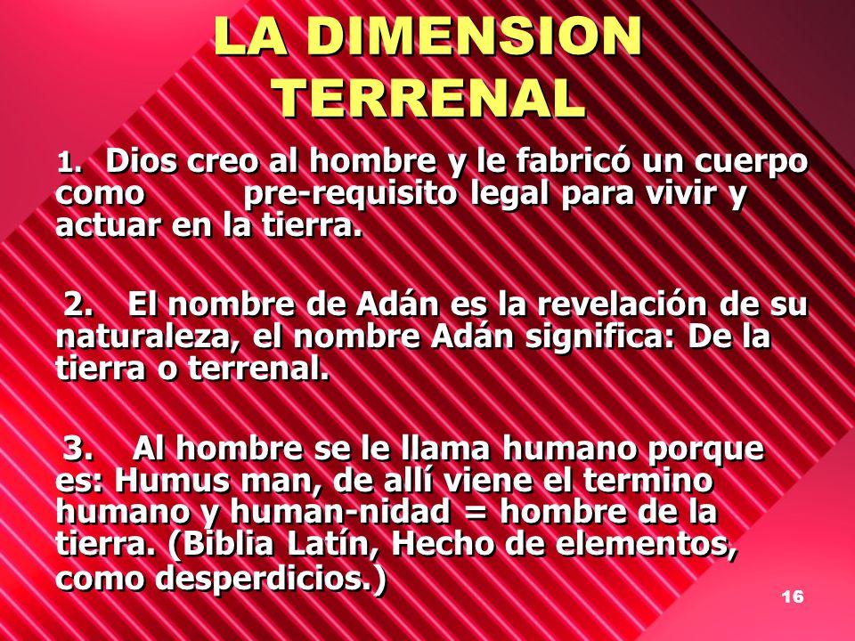 LA DIMENSION TERRENAL 1. Dios creo al hombre y le fabricó un cuerpo como pre-requisito legal para vivir y actuar en la tierra.