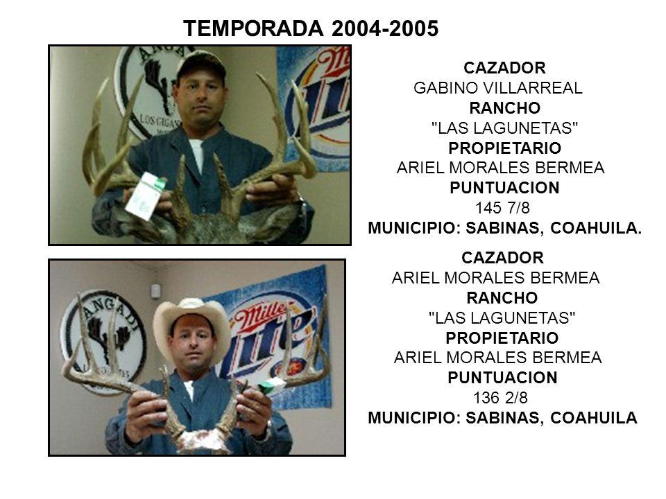 TEMPORADA 2004-2005CAZADOR GABINO VILLARREAL RANCHO LAS LAGUNETAS PROPIETARIO ARIEL MORALES BERMEA PUNTUACION 145 7/8.