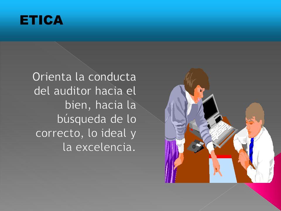 ETICA Orienta la conducta del auditor hacia el bien, hacia la búsqueda de lo correcto, lo ideal y la excelencia.