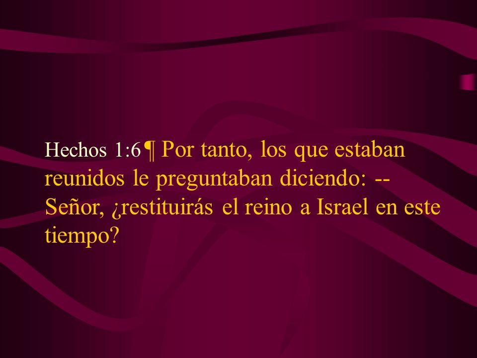 Hechos 1:6 ¶ Por tanto, los que estaban reunidos le preguntaban diciendo: --Señor, ¿restituirás el reino a Israel en este tiempo