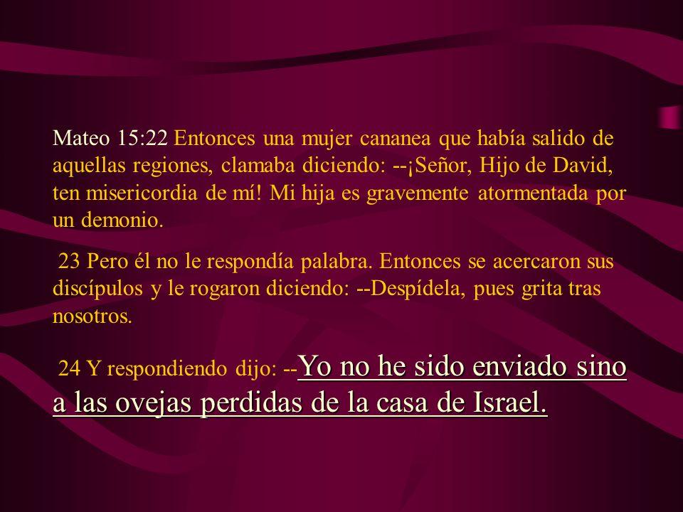 Mateo 15:22 Entonces una mujer cananea que había salido de aquellas regiones, clamaba diciendo: --¡Señor, Hijo de David, ten misericordia de mí! Mi hija es gravemente atormentada por un demonio.