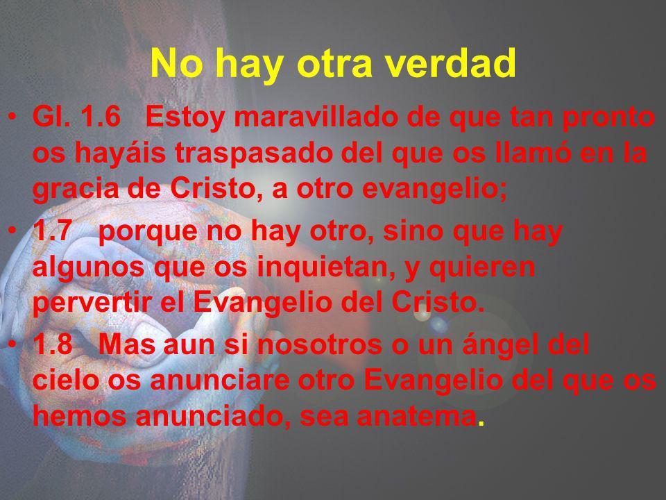 No hay otra verdad Gl. 1.6 Estoy maravillado de que tan pronto os hayáis traspasado del que os llamó en la gracia de Cristo, a otro evangelio;