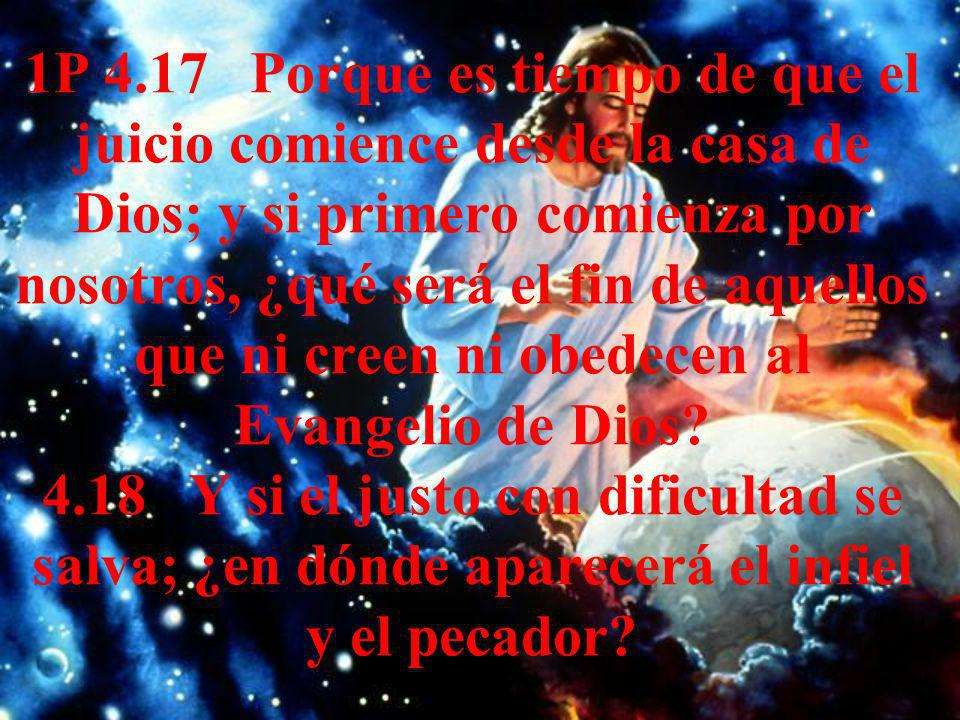 1P 4.17 Porque es tiempo de que el juicio comience desde la casa de Dios; y si primero comienza por nosotros, ¿qué será el fin de aquellos que ni creen ni obedecen al Evangelio de Dios.