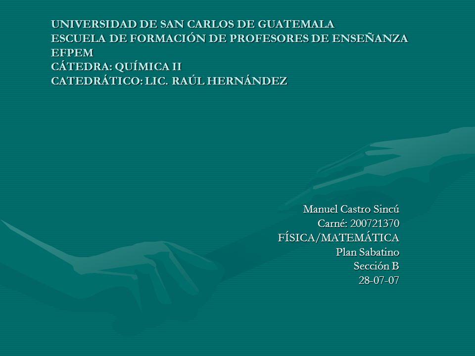 UNIVERSIDAD DE SAN CARLOS DE GUATEMALA ESCUELA DE FORMACIÓN DE PROFESORES DE ENSEÑANZA EFPEM CÁTEDRA: QUÍMICA II CATEDRÁTICO: LIC. RAÚL HERNÁNDEZ