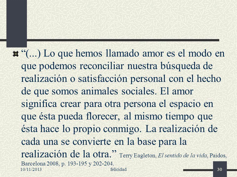 (...) Lo que hemos llamado amor es el modo en que podemos reconciliar nuestra búsqueda de realización o satisfacción personal con el hecho de que somos animales sociales. El amor significa crear para otra persona el espacio en que ésta pueda florecer, al mismo tiempo que ésta hace lo propio conmigo. La realización de cada una se convierte en la base para la realización de la otra. Terry Eagleton, El sentido de la vida, Paidos, Barcelona 2008, p. 193-195 y 202-204.