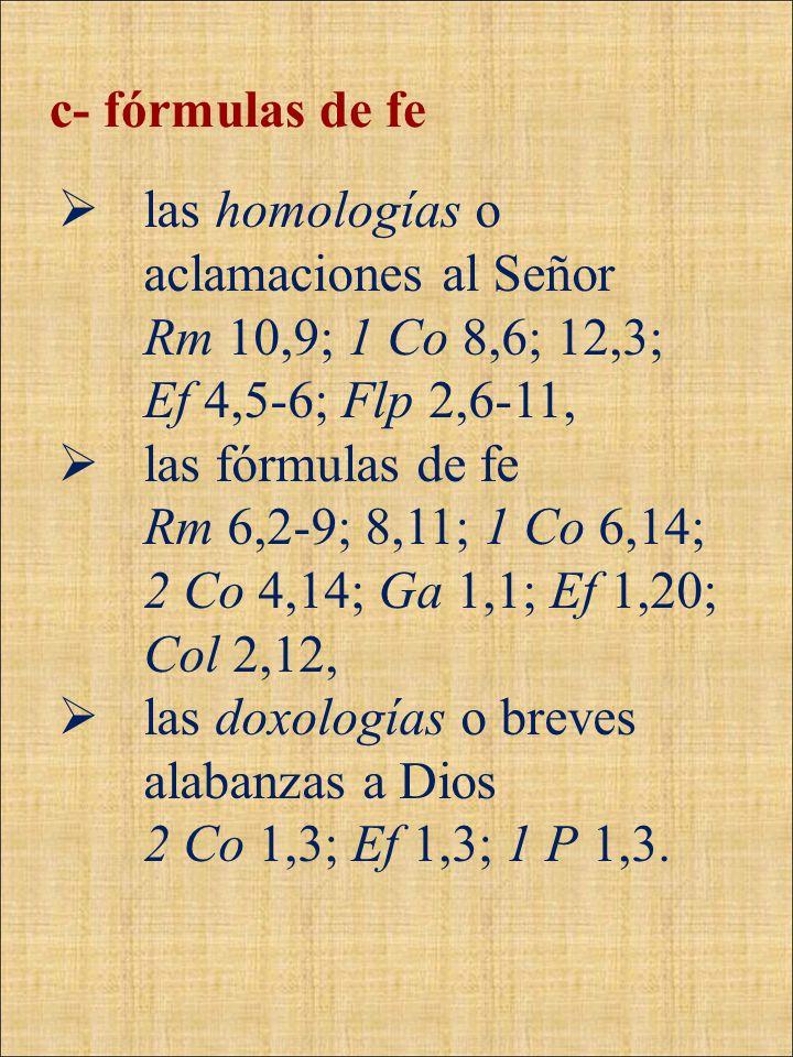 c- fórmulas de felas homologías o aclamaciones al Señor. Rm 10,9; 1 Co 8,6; 12,3; Ef 4,5-6; Flp 2,6-11,