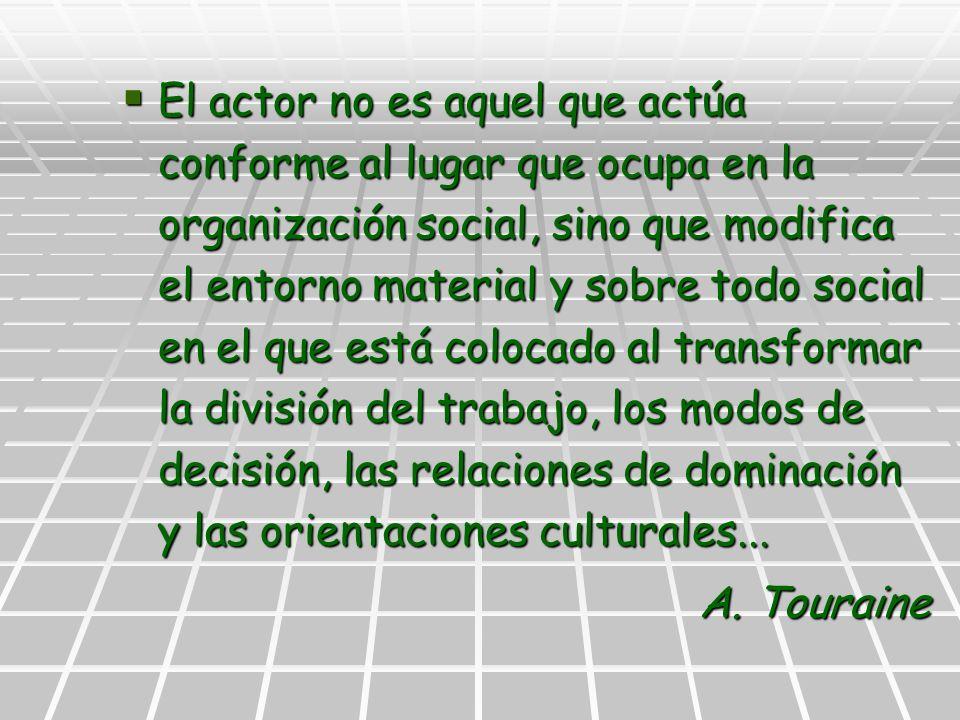 El actor no es aquel que actúa conforme al lugar que ocupa en la organización social, sino que modifica el entorno material y sobre todo social en el que está colocado al transformar la división del trabajo, los modos de decisión, las relaciones de dominación y las orientaciones culturales...