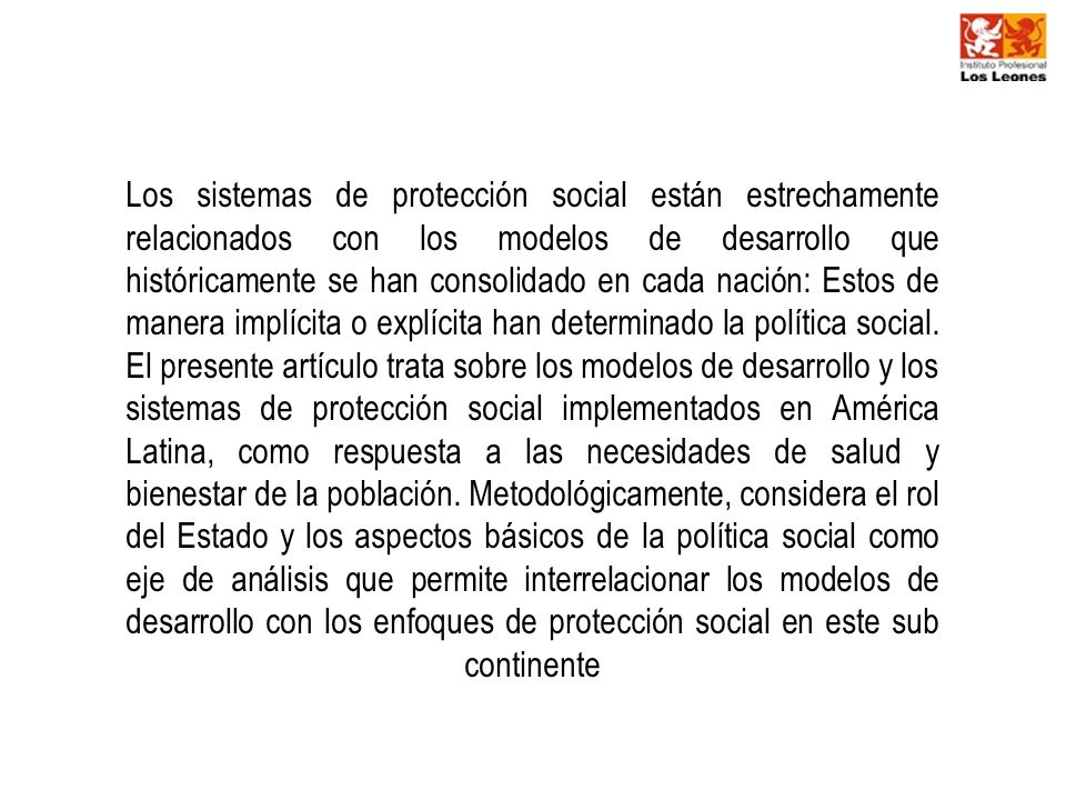 Los sistemas de protección social están estrechamente relacionados con los modelos de desarrollo que históricamente se han consolidado en cada nación: Estos de manera implícita o explícita han determinado la política social.