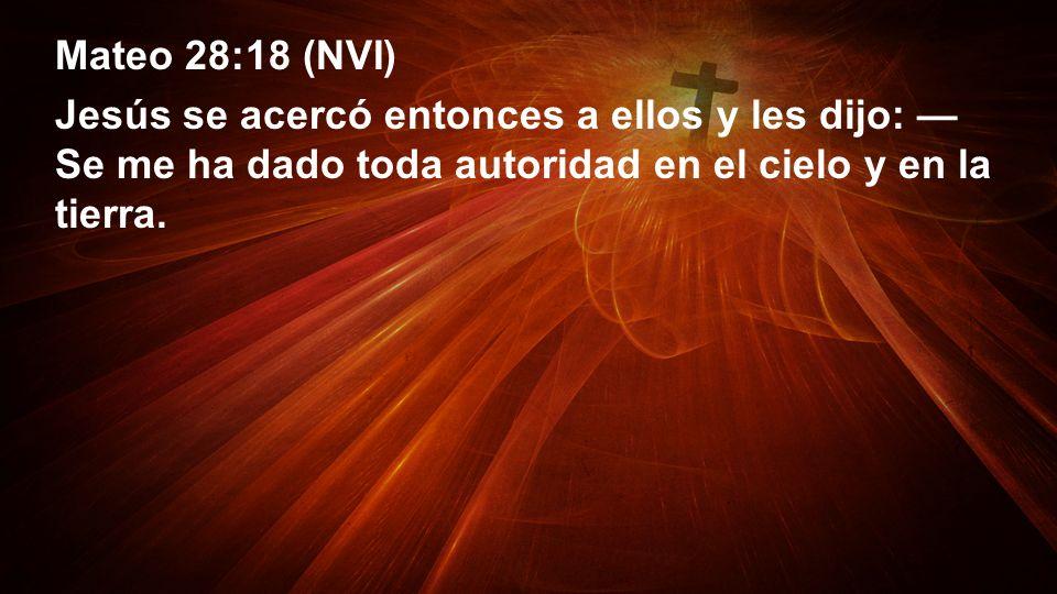 Mateo 28:18 (NVI) Jesús se acercó entonces a ellos y les dijo: —Se me ha dado toda autoridad en el cielo y en la tierra.