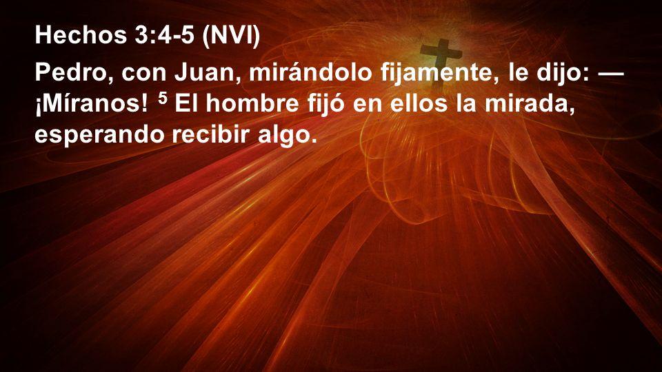 Hechos 3:4-5 (NVI)Pedro, con Juan, mirándolo fijamente, le dijo: —¡Míranos.