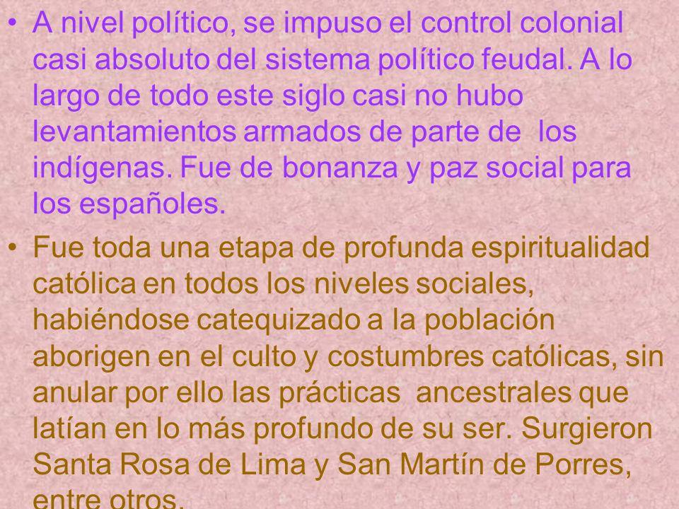 A nivel político, se impuso el control colonial casi absoluto del sistema político feudal. A lo largo de todo este siglo casi no hubo levantamientos armados de parte de los indígenas. Fue de bonanza y paz social para los españoles.