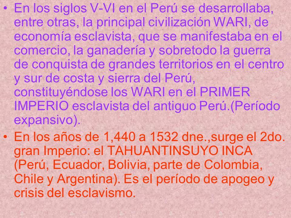 En los siglos V-VI en el Perú se desarrollaba, entre otras, la principal civilización WARI, de economía esclavista, que se manifestaba en el comercio, la ganadería y sobretodo la guerra de conquista de grandes territorios en el centro y sur de costa y sierra del Perú, constituyéndose los WARI en el PRIMER IMPERIO esclavista del antiguo Perú.(Período expansivo).