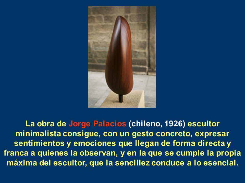La obra de Jorge Palacios (chileno, 1926) escultor minimalista consigue, con un gesto concreto, expresar sentimientos y emociones que llegan de forma directa y franca a quienes la observan, y en la que se cumple la propia máxima del escultor, que la sencillez conduce a lo esencial.