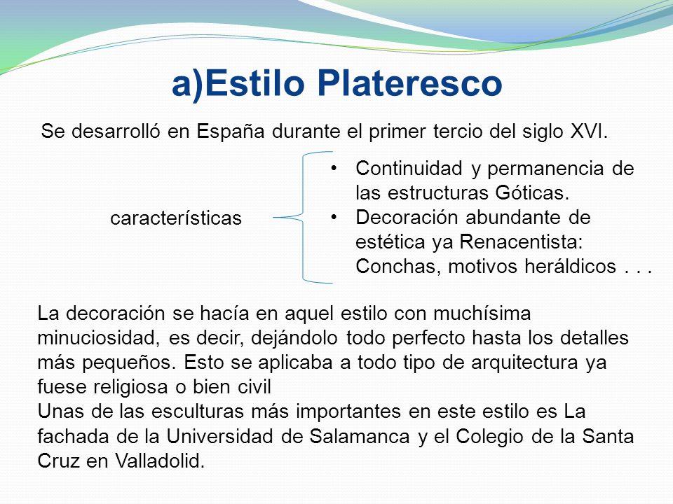 a)Estilo PlaterescoSe desarrolló en España durante el primer tercio del siglo XVI. Continuidad y permanencia de las estructuras Góticas.
