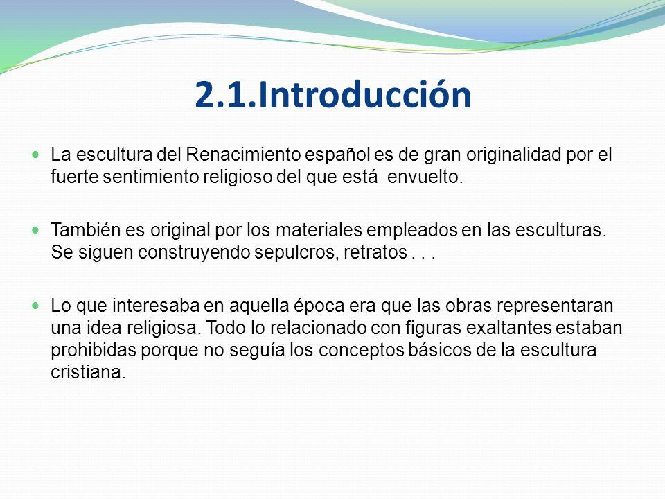 2.1.Introducción La escultura del Renacimiento español es de gran originalidad por el fuerte sentimiento religioso del que está envuelto.