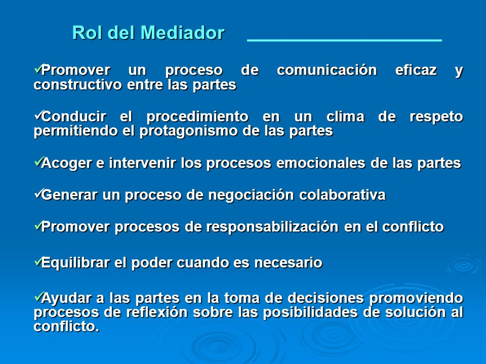 Rol del Mediador Promover un proceso de comunicación eficaz y constructivo entre las partes.