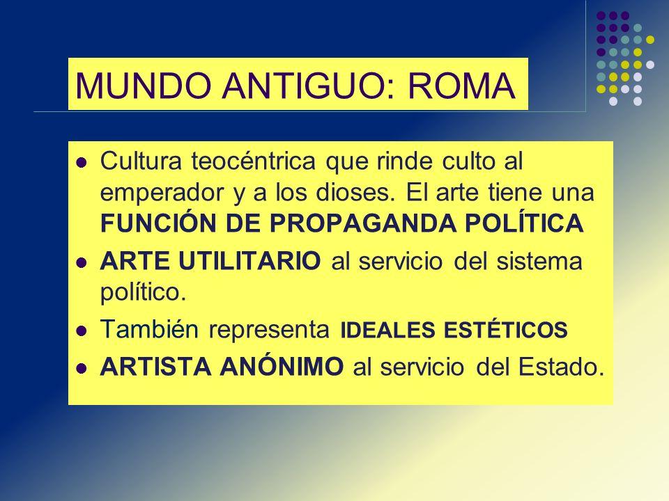 MUNDO ANTIGUO: ROMA Cultura teocéntrica que rinde culto al emperador y a los dioses. El arte tiene una FUNCIÓN DE PROPAGANDA POLÍTICA.