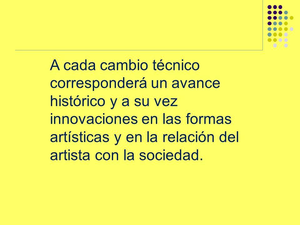 A cada cambio técnico corresponderá un avance histórico y a su vez innovaciones en las formas artísticas y en la relación del artista con la sociedad.