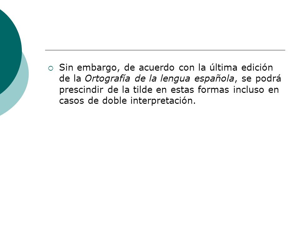 Sin embargo, de acuerdo con la última edición de la Ortografía de la lengua española, se podrá prescindir de la tilde en estas formas incluso en casos de doble interpretación.
