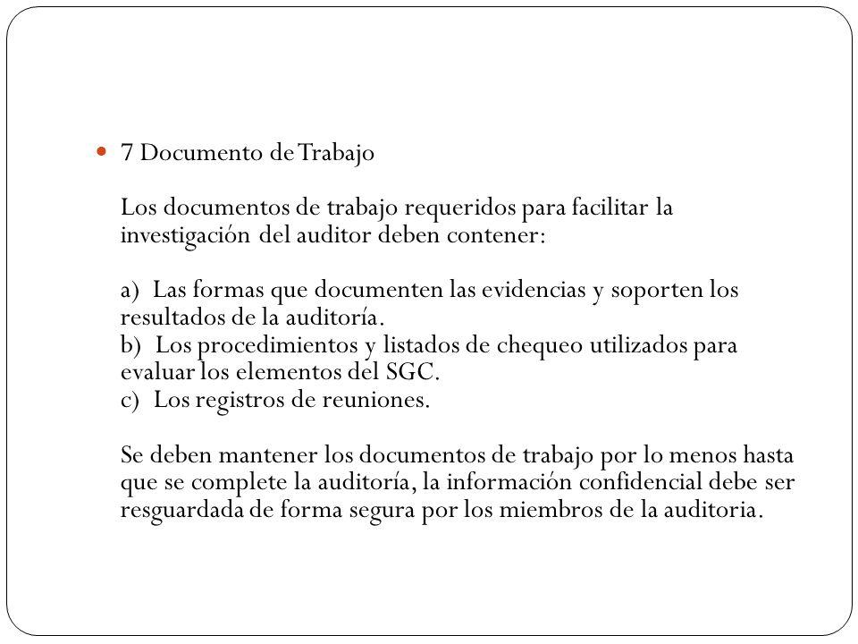 7 Documento de Trabajo Los documentos de trabajo requeridos para facilitar la investigación del auditor deben contener: a) Las formas que documenten las evidencias y soporten los resultados de la auditoría. b) Los procedimientos y listados de chequeo utilizados para evaluar los elementos del SGC.