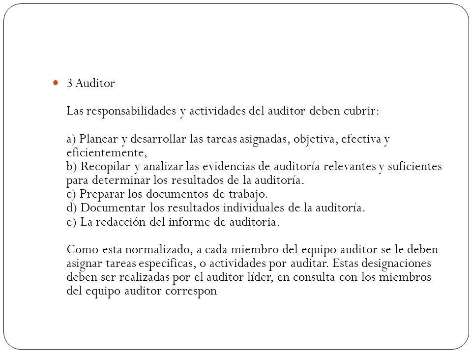 3 Auditor Las responsabilidades y actividades del auditor deben cubrir: a) Planear y desarrollar las tareas asignadas, objetiva, efectiva y eficientemente, b) Recopilar y analizar las evidencias de auditoría relevantes y suficientes para determinar los resultados de la auditoría. c) Preparar los documentos de trabajo. d) Documentar los resultados individuales de la auditoría. e) La redacción del informe de auditoria. Como esta normalizado, a cada miembro del equipo auditor se le deben asignar tareas especificas, o actividades por auditar.