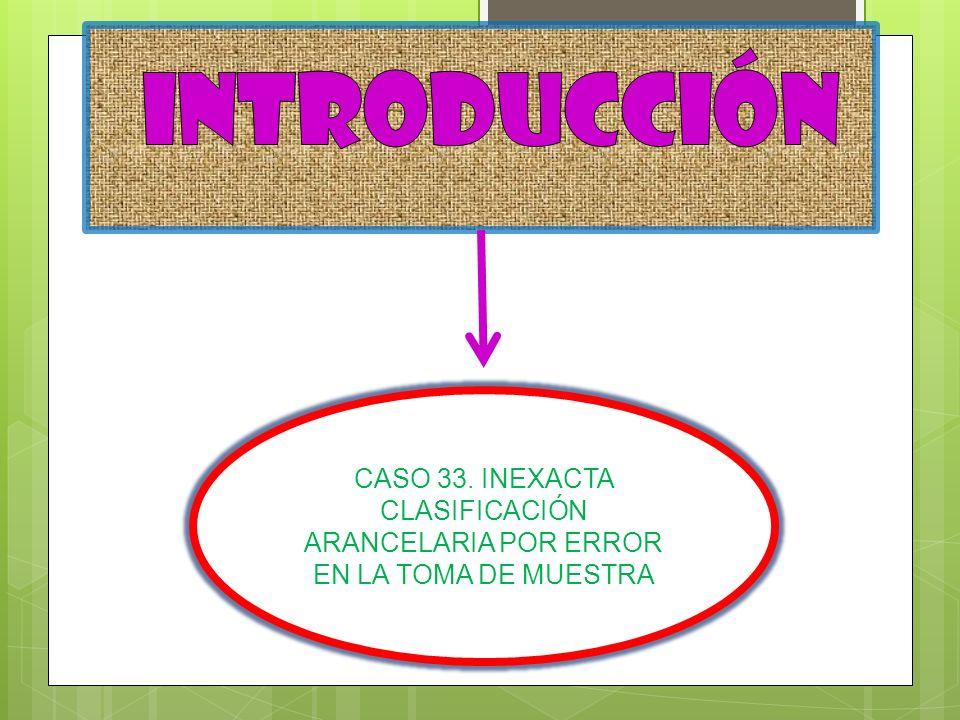 INTRODUCCIÓN CASO 33. INEXACTA CLASIFICACIÓN ARANCELARIA POR ERROR EN LA TOMA DE MUESTRA