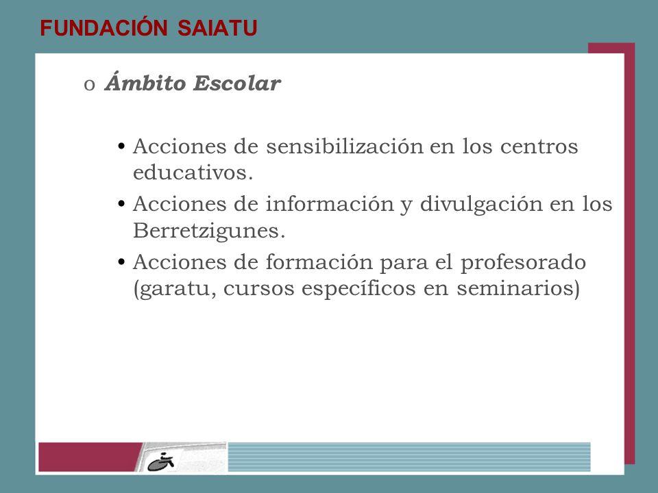 FUNDACIÓN SAIATU Ámbito Escolar. Acciones de sensibilización en los centros educativos. Acciones de información y divulgación en los Berretzigunes.
