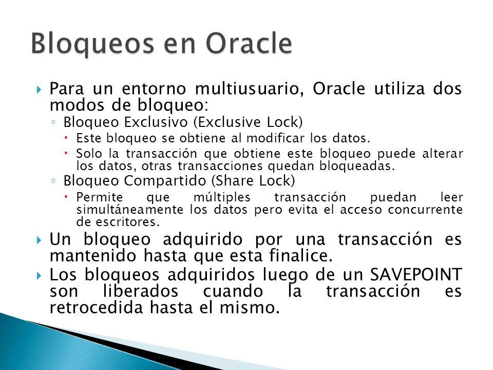 Bloqueos en Oracle Para un entorno multiusuario, Oracle utiliza dos modos de bloqueo: Bloqueo Exclusivo (Exclusive Lock)