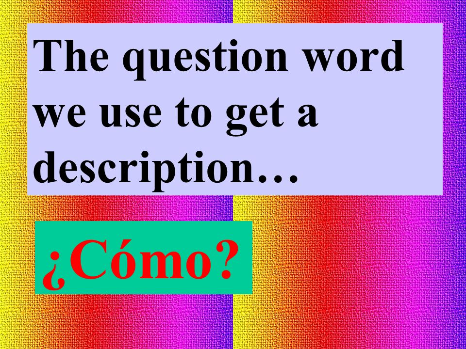 The question word we use to get a description…