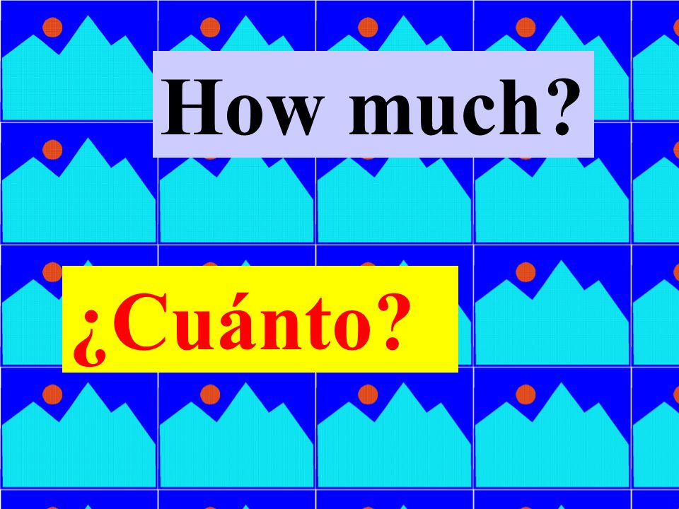 How much ¿Cuánto