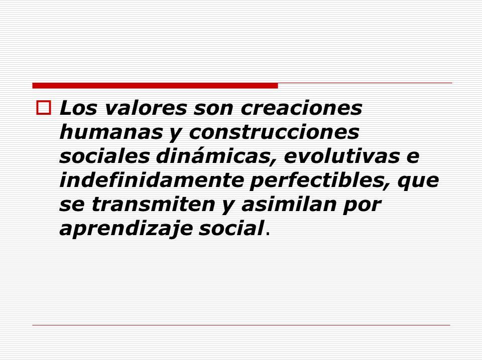 Los valores son creaciones humanas y construcciones sociales dinámicas, evolutivas e indefinidamente perfectibles, que se transmiten y asimilan por aprendizaje social.